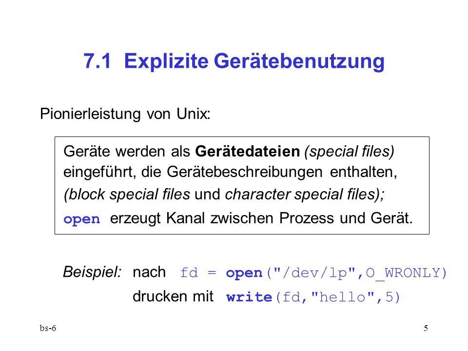 bs-65 7.1 Explizite Gerätebenutzung Pionierleistung von Unix: Geräte werden als Gerätedateien (special files) eingeführt, die Gerätebeschreibungen enthalten, (block special files und character special files); open erzeugt Kanal zwischen Prozess und Gerät.