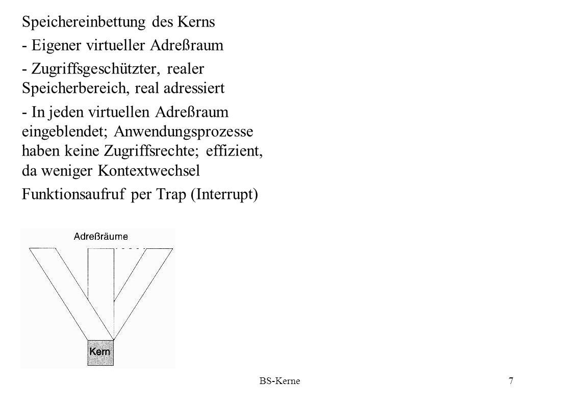 BS-Kerne8 Serielle Kerne: Zu jedem Zeitpunkt höchstens ein Kernaufruf Vorteil: Keine Synchronisierung Kern nicht unterbrechbar Probleme: - Blockierende Kernaufrufe - Asynchrone Unterbrechungen Abhilfe bei Einprozessorrechnern: - Vor Prozeßwechsel bei blockierendem Aufruf konsistenten Kernzustand herstellen - Bei asynchronnen Unterbrechungen wird der Thread im Kern nicht gewechselt, und es ist Trennung der Datenbereiche sichergestellt