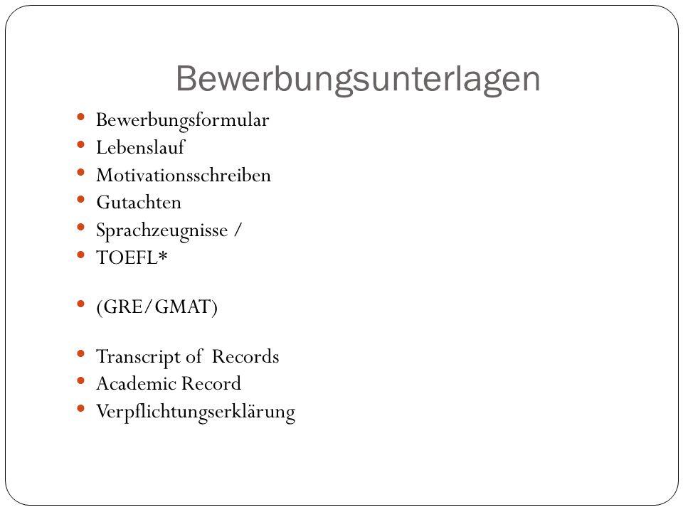 Bewerbungsunterlagen Bewerbungsformular Lebenslauf Motivationsschreiben Gutachten Sprachzeugnisse / TOEFL* (GRE/GMAT) Transcript of Records Academic R