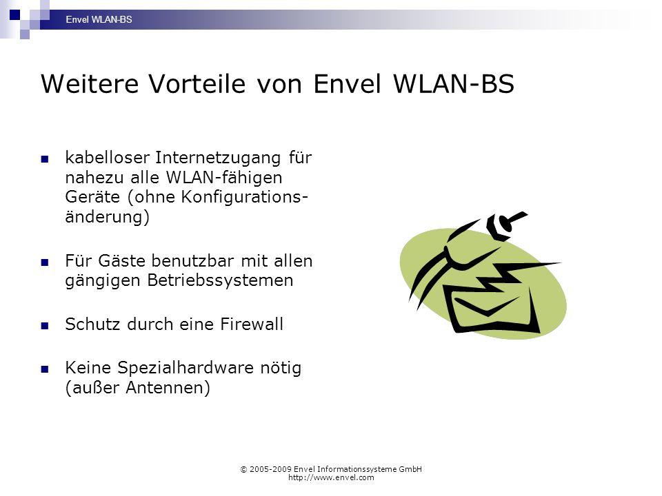 Envel WLAN-BS © 2005-2009 Envel Informationssysteme GmbH http://www.envel.com Weitere Vorteile von Envel WLAN-BS kabelloser Internetzugang für nahezu alle WLAN-fähigen Geräte (ohne Konfigurations- änderung) Für Gäste benutzbar mit allen gängigen Betriebssystemen Schutz durch eine Firewall Keine Spezialhardware nötig (außer Antennen)