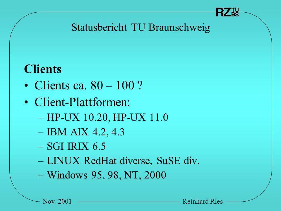 Nov. 2001Reinhard Ries Statusbericht TU Braunschweig Clients Clients ca. 80 – 100 ? Client-Plattformen: –HP-UX 10.20, HP-UX 11.0 –IBM AIX 4.2, 4.3 –SG