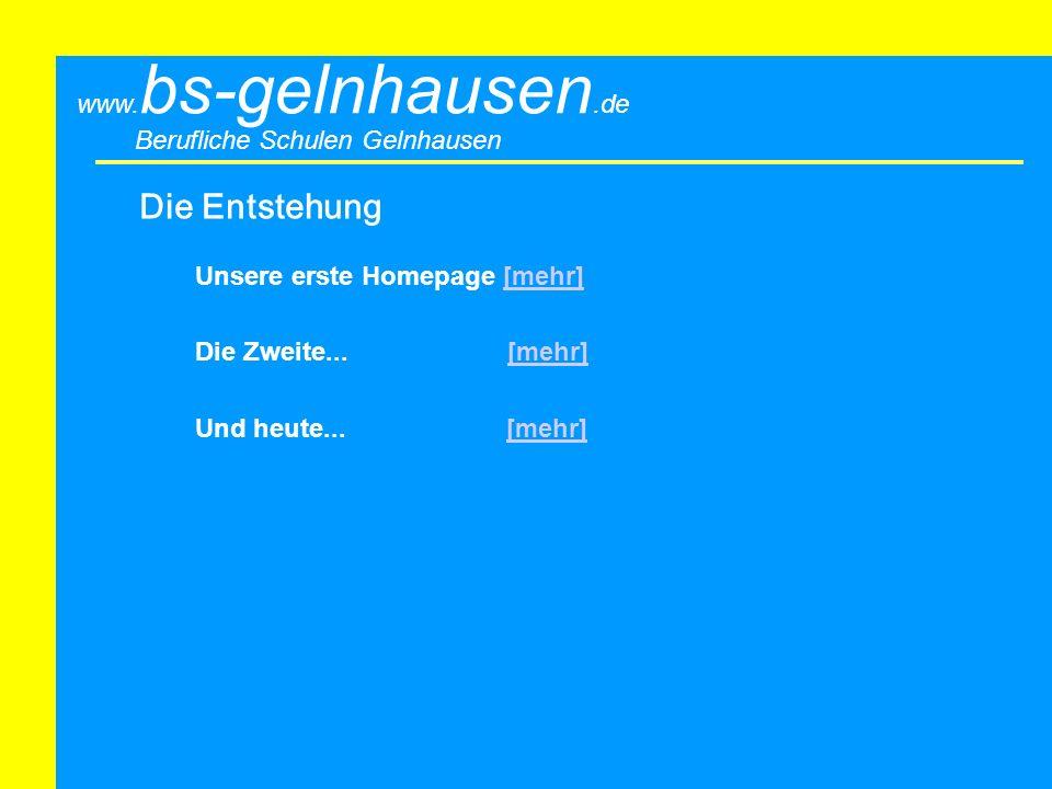 Berufliche Schulen Gelnhausen www. bs-gelnhausen.de Die Entstehung Unsere erste Homepage [mehr][mehr] Die Zweite... [mehr][mehr] Und heute... [mehr][m