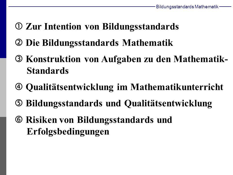Bildungsstandards Mathematik Zur Intention von Bildungsstandards Die Bildungsstandards Mathematik Konstruktion von Aufgaben zu den Mathematik- Standards Qualitätsentwicklung im Mathematikunterricht Bildungsstandards und Qualitätsentwicklung Risiken von Bildungsstandards und Erfolgsbedingungen
