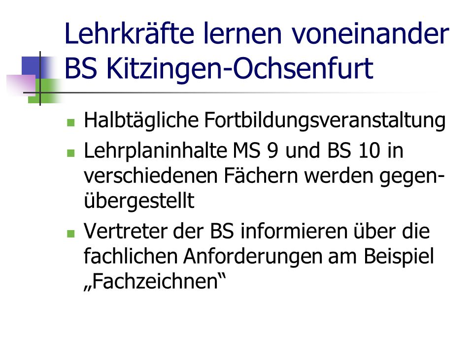 Lehrkräfte lernen voneinander BS Kitzingen-Ochsenfurt Halbtägliche Fortbildungsveranstaltung Lehrplaninhalte MS 9 und BS 10 in verschiedenen Fächern werden gegen- übergestellt Vertreter der BS informieren über die fachlichen Anforderungen am Beispiel Fachzeichnen