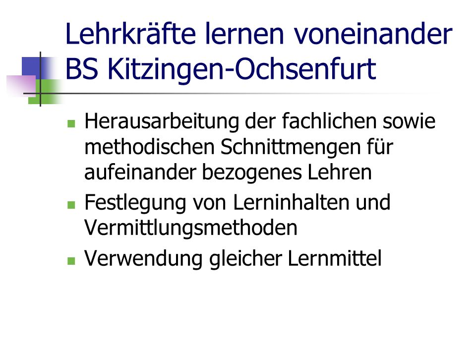 Lehrkräfte lernen voneinander BS Kitzingen-Ochsenfurt Herausarbeitung der fachlichen sowie methodischen Schnittmengen für aufeinander bezogenes Lehren Festlegung von Lerninhalten und Vermittlungsmethoden Verwendung gleicher Lernmittel