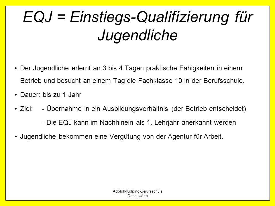 Adolph-Kolping-Berufsschule Donauwörth EQJ = Einstiegs-Qualifizierung für Jugendliche Der Jugendliche erlernt an 3 bis 4 Tagen praktische Fähigkeiten
