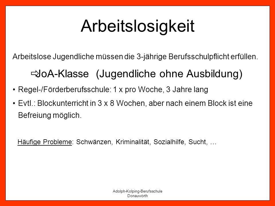 Adolph-Kolping-Berufsschule Donauwörth Arbeitslosigkeit Arbeitslose Jugendliche müssen die 3-jährige Berufsschulpflicht erfüllen. JoA-Klasse (Jugendli