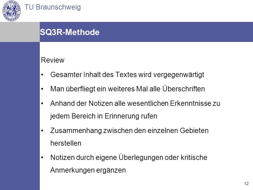 TU Braunschweig Arne Jansen Matthias Reindl Torsten Spille 14.07.2006 12 SQ3R-Methode Review Gesamter Inhalt des Textes wird vergegenwärtigt Man überf