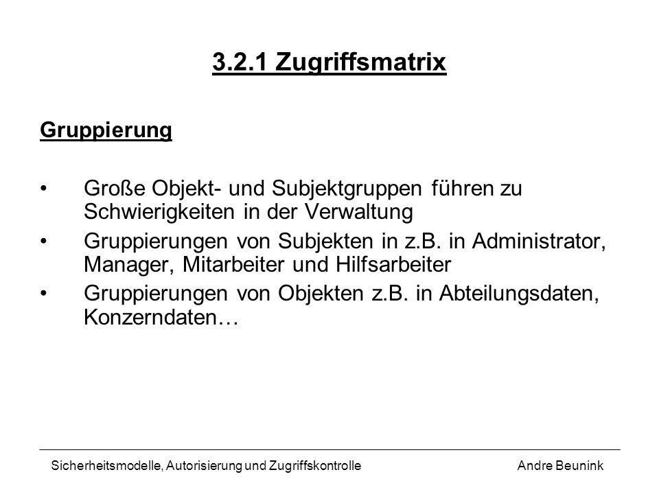3.2.1 Zugriffsmatrix Gruppierung Große Objekt- und Subjektgruppen führen zu Schwierigkeiten in der Verwaltung Gruppierungen von Subjekten in z.B. in A