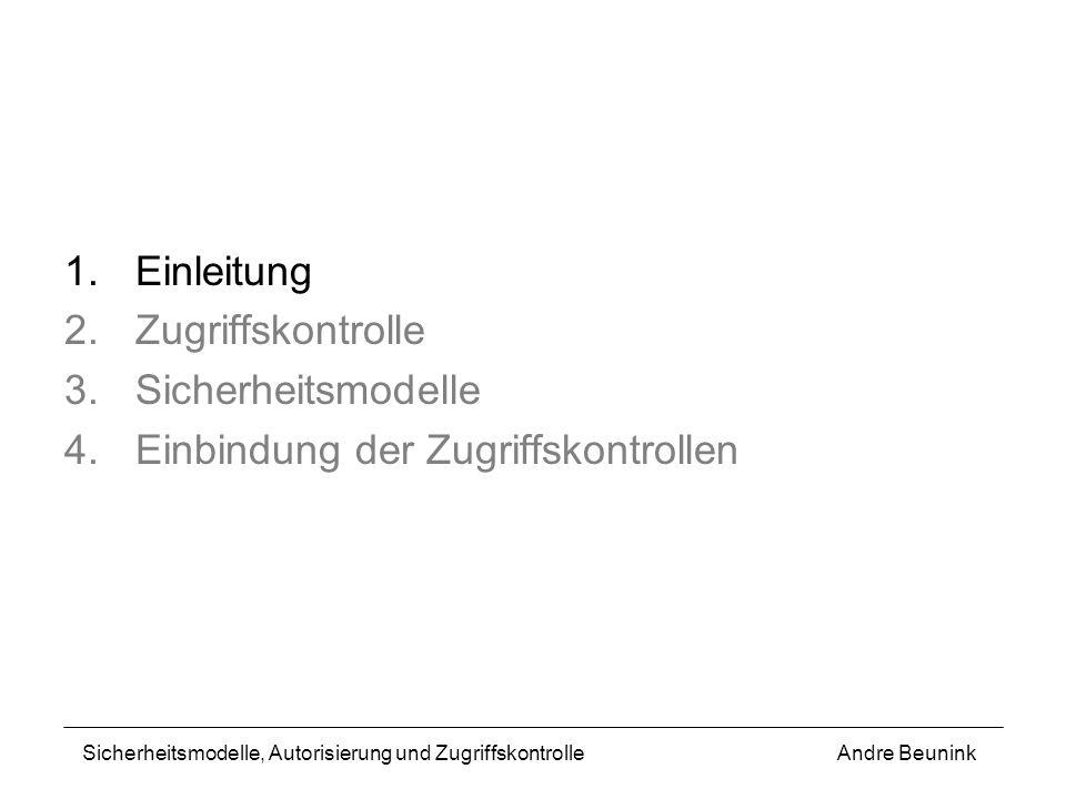 1.Einleitung 2.Zugriffskontrolle 3.Sicherheitsmodelle 4.Einbindung der Zugriffskontrollen Andre BeuninkSicherheitsmodelle, Autorisierung und Zugriffsk