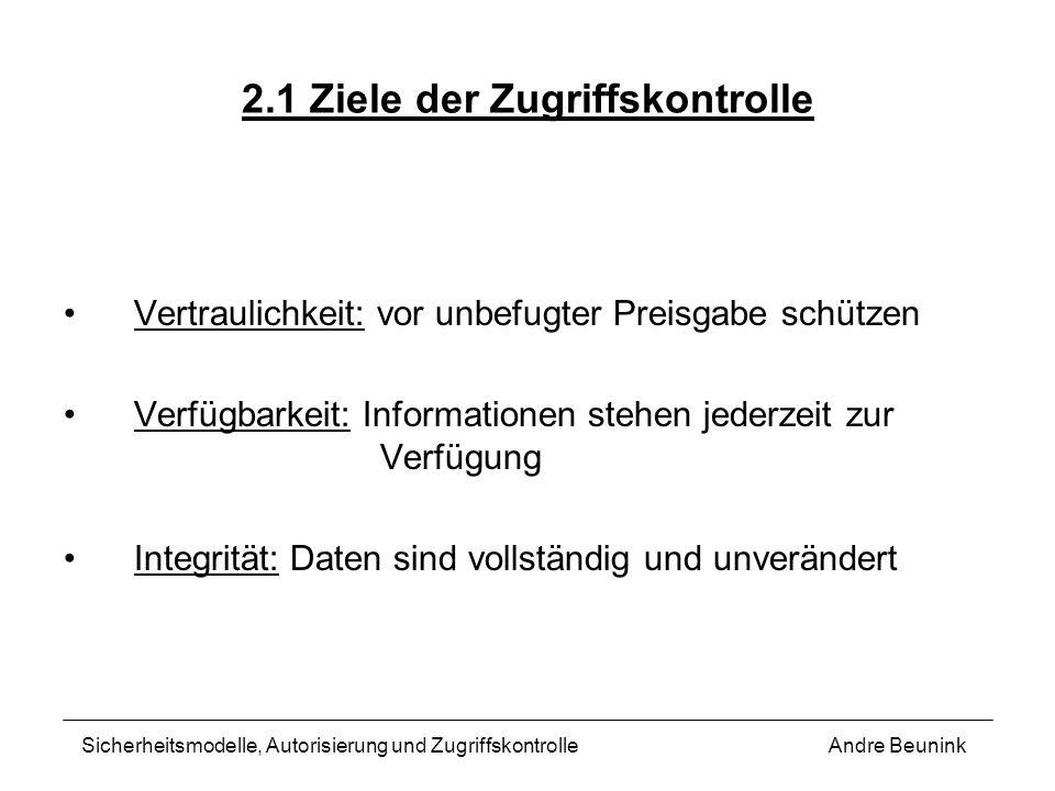 2.1 Ziele der Zugriffskontrolle Vertraulichkeit: vor unbefugter Preisgabe schützen Verfügbarkeit: Informationen stehen jederzeit zur Verfügung Integri