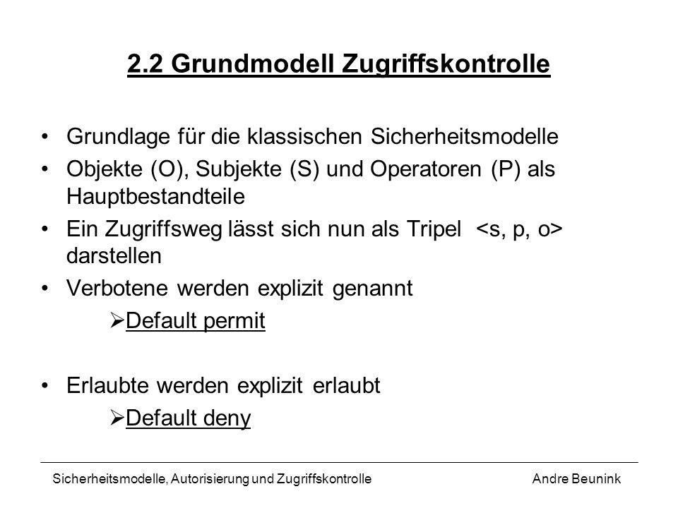 2.2 Grundmodell Zugriffskontrolle Grundlage für die klassischen Sicherheitsmodelle Objekte (O), Subjekte (S) und Operatoren (P) als Hauptbestandteile