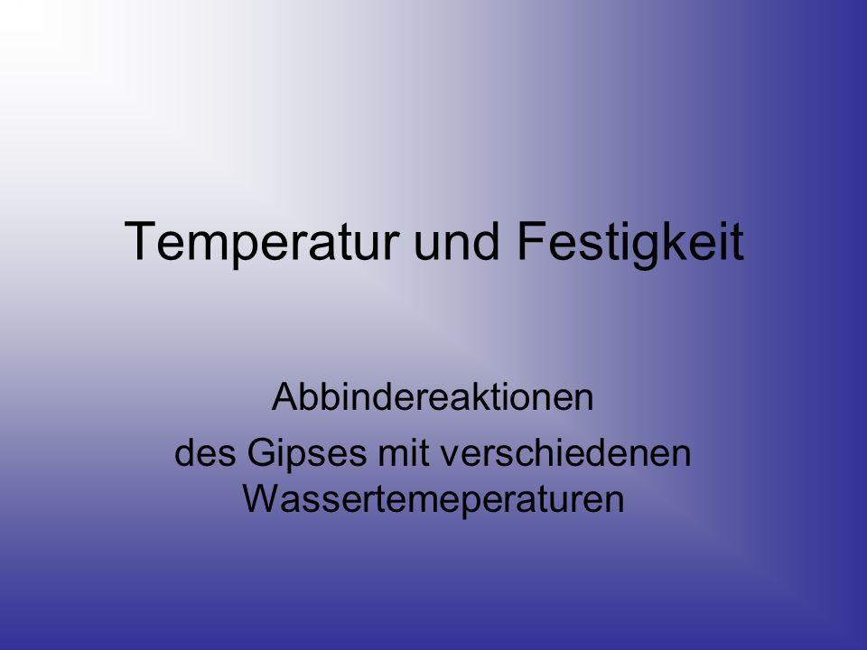 Temperatur und Festigkeit Abbindereaktionen des Gipses mit verschiedenen Wassertemeperaturen