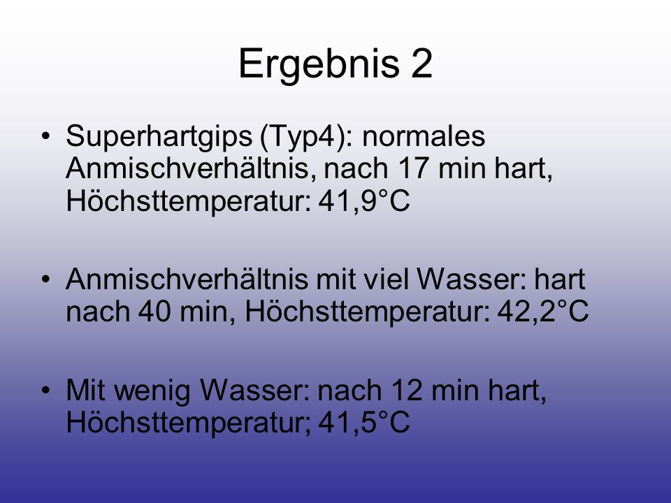 Ergebnis 2 Superhartgips (Typ4): normales Anmischverhältnis, nach 17 min hart, Höchsttemperatur: 41,9°C Anmischverhältnis mit viel Wasser: hart nach 4
