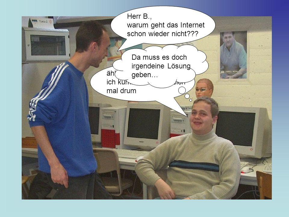 Herr B., warum geht das Internet schon wieder nicht??.