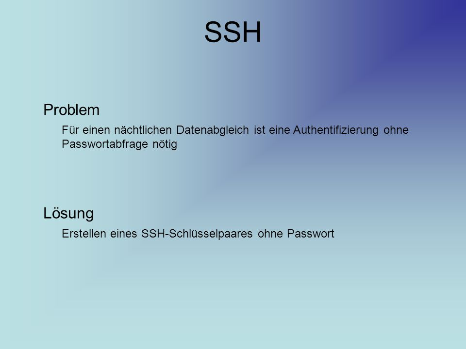 SSH Problem Für einen nächtlichen Datenabgleich ist eine Authentifizierung ohne Passwortabfrage nötig Lösung Erstellen eines SSH-Schlüsselpaares ohne Passwort
