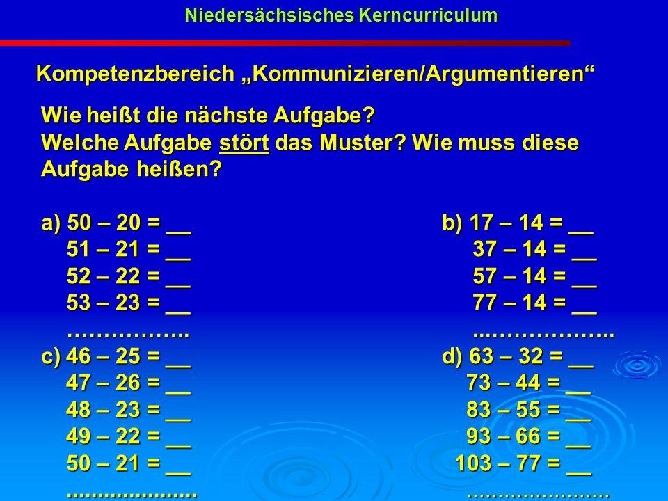 Niedersächsisches Kerncurriculum Niedersächsisches Kerncurriculum Kompetenzbereich Kommunizieren/Argumentieren Wie heißt die nächste Aufgabe? Welche A