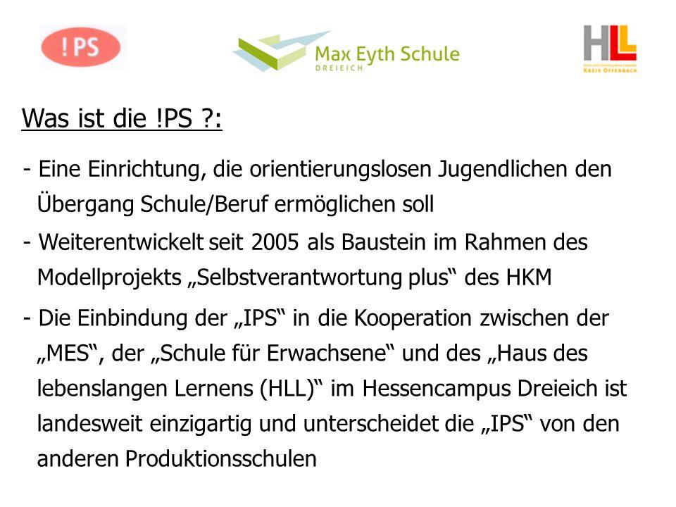 Was ist die !PS ?: - Eine Einrichtung, die orientierungslosen Jugendlichen den Übergang Schule/Beruf ermöglichen soll - Weiterentwickelt seit 2005 als Baustein im Rahmen des Modellprojekts Selbstverantwortung plus des HKM - Die Einbindung der IPS in die Kooperation zwischen der MES, der Schule für Erwachsene und des Haus des lebenslangen Lernens (HLL) im Hessencampus Dreieich ist landesweit einzigartig und unterscheidet die IPS von den anderen Produktionsschulen