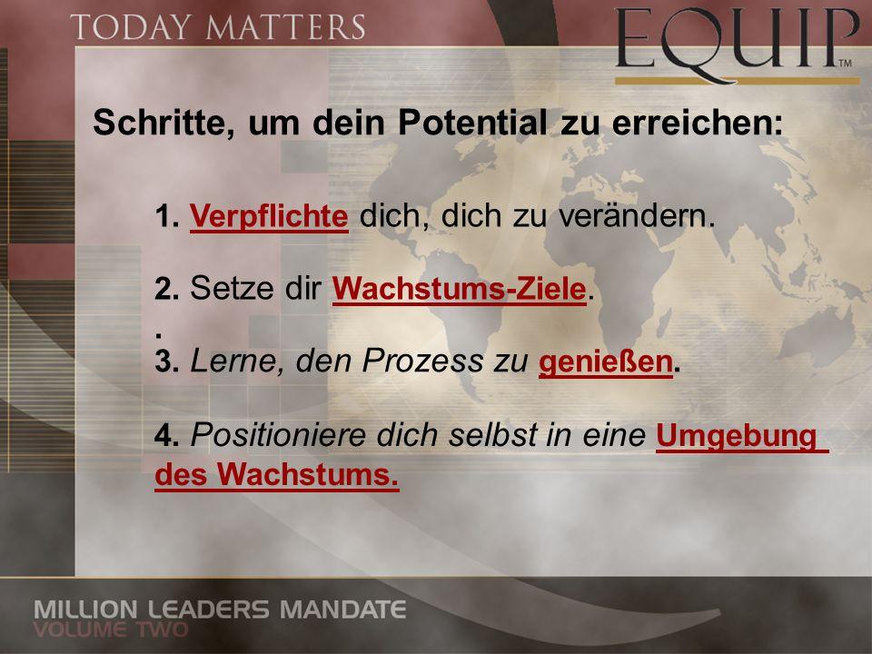Schritte, um dein Potential zu erreichen: 1. Verpflichte dich, dich zu verändern. 2. Setze dir Wachstums-Ziele.. 3. Lerne, den Prozess zu genießen. 4.