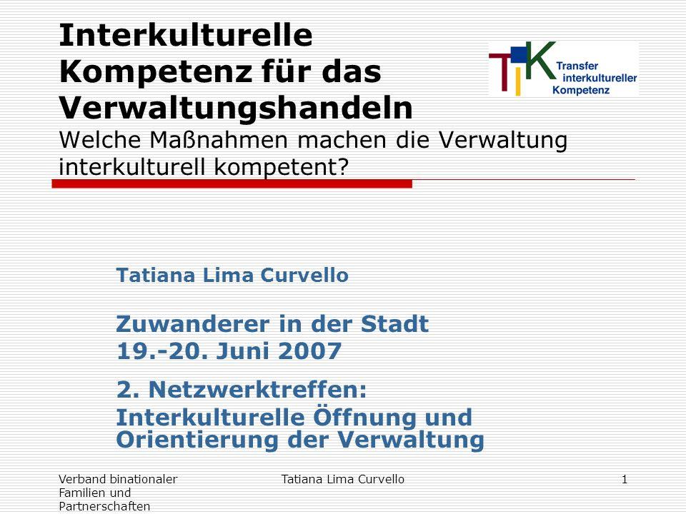 Verband binationaler Familien und Partnerschaften Tatiana Lima Curvello1 Interkulturelle Kompetenz für das Verwaltungshandeln Welche Maßnahmen machen