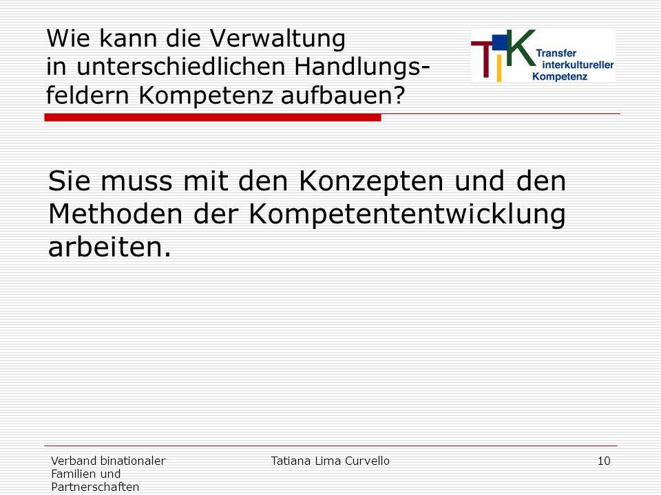 Verband binationaler Familien und Partnerschaften Tatiana Lima Curvello10 Wie kann die Verwaltung in unterschiedlichen Handlungs- feldern Kompetenz au
