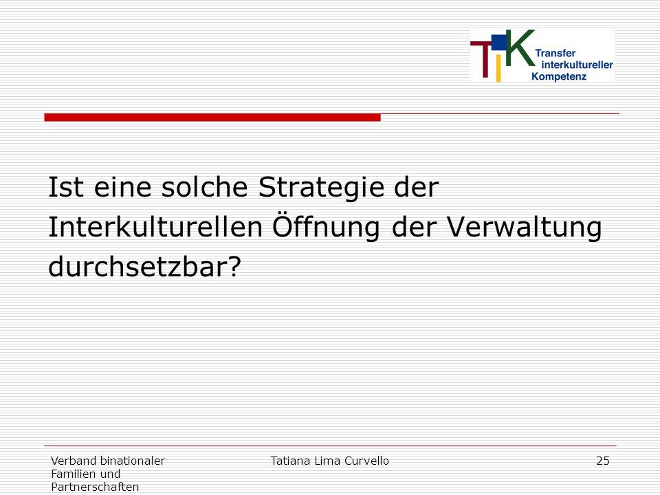 Verband binationaler Familien und Partnerschaften Tatiana Lima Curvello25 Ist eine solche Strategie der Interkulturellen Öffnung der Verwaltung durchs