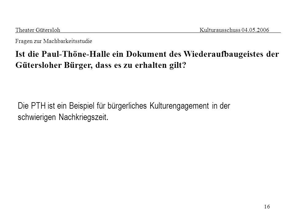 16 Theater Gütersloh Kulturausschuss 04.05.2006 Fragen zur Machbarkeitsstudie Ist die Paul-Thöne-Halle ein Dokument des Wiederaufbaugeistes der Güters