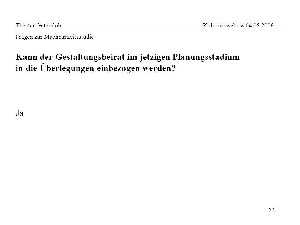 26 Ja. Theater Gütersloh Kulturausschuss 04.05.2006 Fragen zur Machbarkeitsstudie Kann der Gestaltungsbeirat im jetzigen Planungsstadium in die Überle