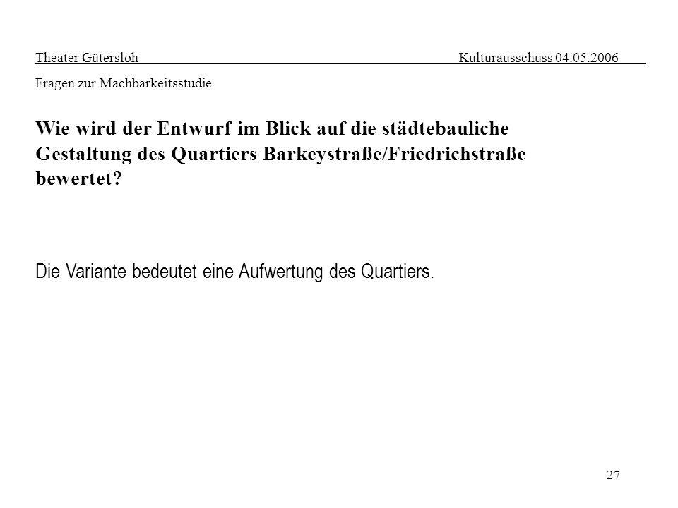 27 Theater Gütersloh Kulturausschuss 04.05.2006 Fragen zur Machbarkeitsstudie Wie wird der Entwurf im Blick auf die städtebauliche Gestaltung des Quar