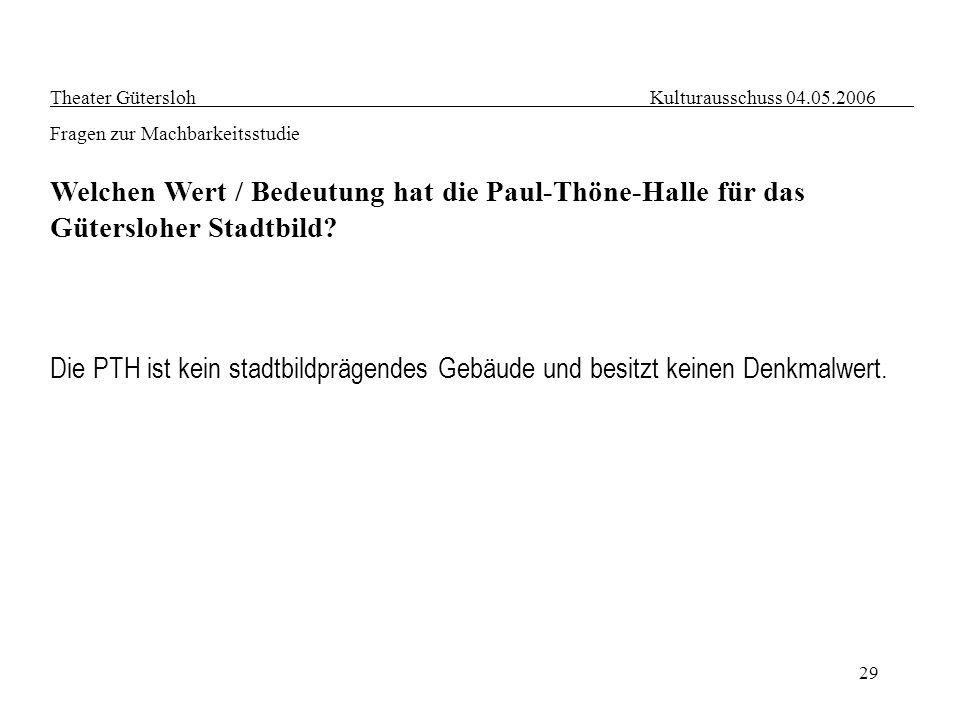 29 Theater Gütersloh Kulturausschuss 04.05.2006 Fragen zur Machbarkeitsstudie Welchen Wert / Bedeutung hat die Paul-Thöne-Halle für das Gütersloher St