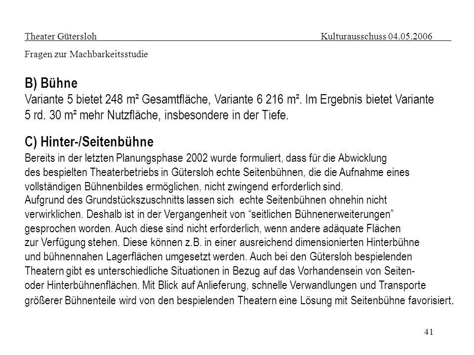 41 Theater Gütersloh Kulturausschuss 04.05.2006 Fragen zur Machbarkeitsstudie B) Bühne Variante 5 bietet 248 m² Gesamtfläche, Variante 6 216 m². Im Er