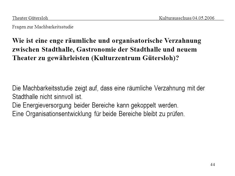 44 Theater Gütersloh Kulturausschuss 04.05.2006 Fragen zur Machbarkeitsstudie Wie ist eine enge räumliche und organisatorische Verzahnung zwischen Sta