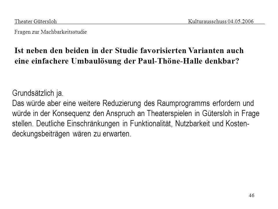 46 Theater Gütersloh Kulturausschuss 04.05.2006 Fragen zur Machbarkeitsstudie Ist neben den beiden in der Studie favorisierten Varianten auch eine ein