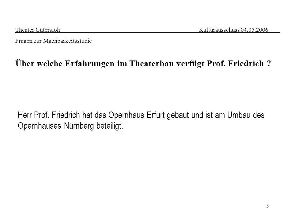 5 Theater Gütersloh Kulturausschuss 04.05.2006 Fragen zur Machbarkeitsstudie Über welche Erfahrungen im Theaterbau verfügt Prof. Friedrich ? Herr Prof
