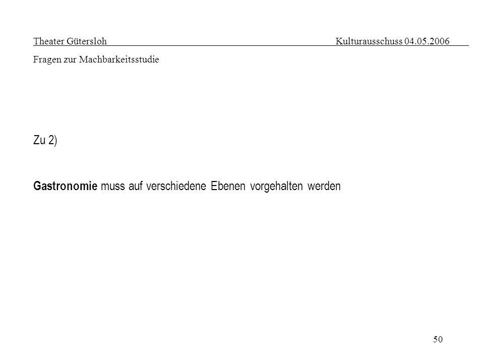 50 Theater Gütersloh Kulturausschuss 04.05.2006 Fragen zur Machbarkeitsstudie Zu 2) Gastronomie muss auf verschiedene Ebenen vorgehalten werden