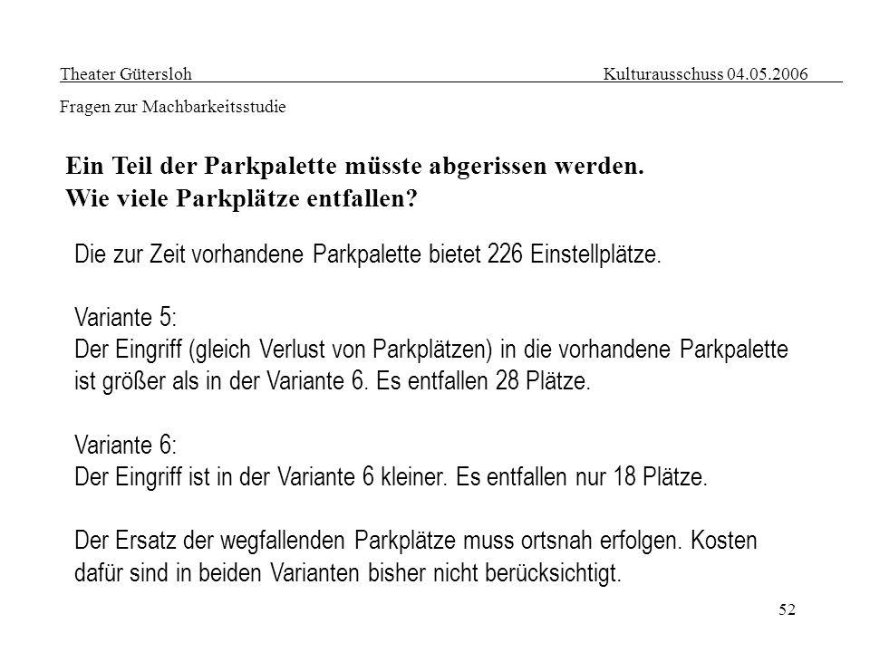 52 Theater Gütersloh Kulturausschuss 04.05.2006 Fragen zur Machbarkeitsstudie Ein Teil der Parkpalette müsste abgerissen werden. Wie viele Parkplätze