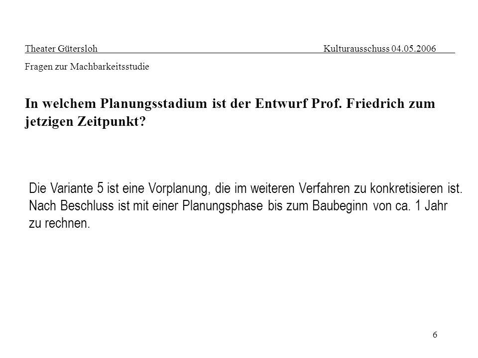6 Theater Gütersloh Kulturausschuss 04.05.2006 Fragen zur Machbarkeitsstudie In welchem Planungsstadium ist der Entwurf Prof. Friedrich zum jetzigen Z
