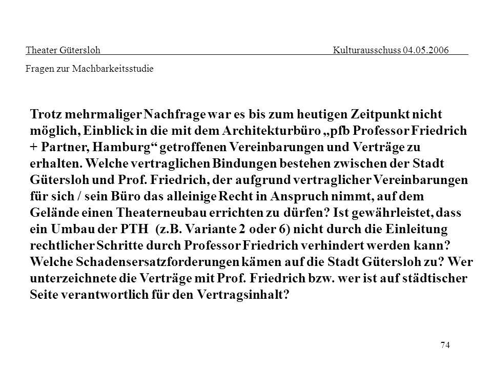 74 Theater Gütersloh Kulturausschuss 04.05.2006 Fragen zur Machbarkeitsstudie Trotz mehrmaliger Nachfrage war es bis zum heutigen Zeitpunkt nicht mögl