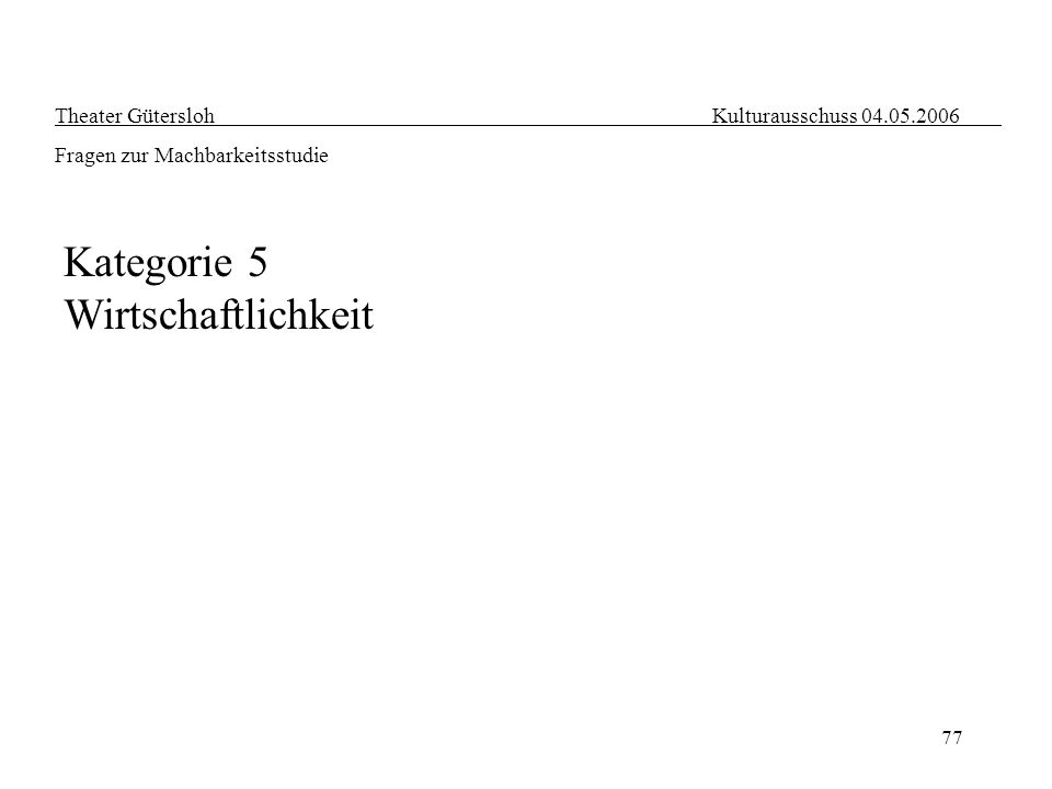 77 Kategorie 5 Wirtschaftlichkeit Theater Gütersloh Kulturausschuss 04.05.2006 Fragen zur Machbarkeitsstudie