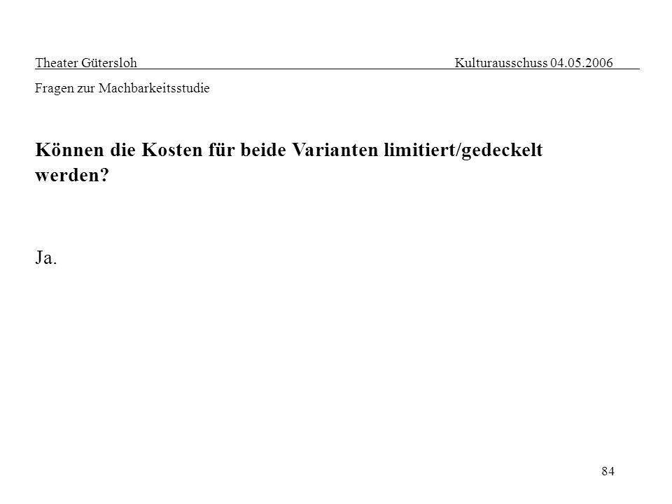 84 Theater Gütersloh Kulturausschuss 04.05.2006 Fragen zur Machbarkeitsstudie Können die Kosten für beide Varianten limitiert/gedeckelt werden? Ja.