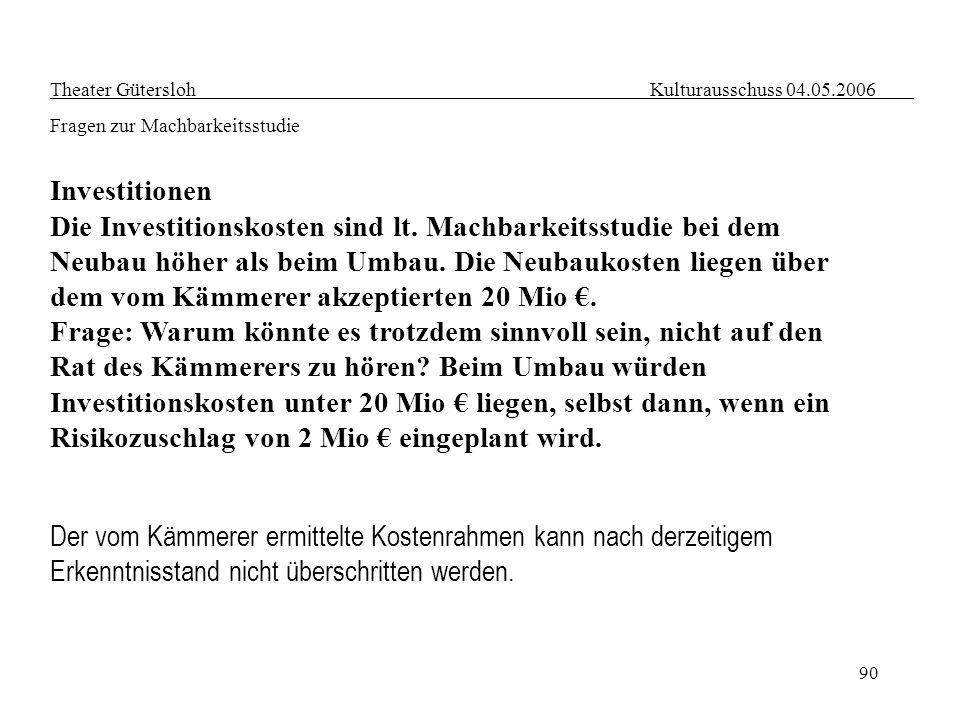 90 Theater Gütersloh Kulturausschuss 04.05.2006 Fragen zur Machbarkeitsstudie Investitionen Die Investitionskosten sind lt. Machbarkeitsstudie bei dem
