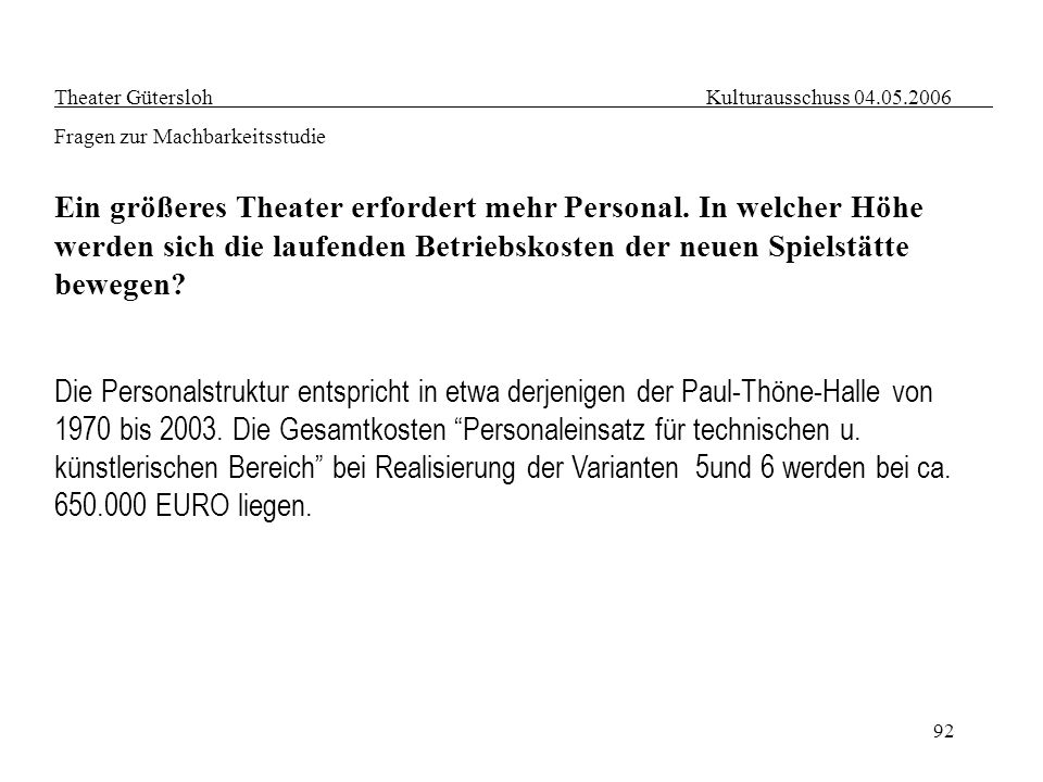 92 Theater Gütersloh Kulturausschuss 04.05.2006 Fragen zur Machbarkeitsstudie Ein größeres Theater erfordert mehr Personal. In welcher Höhe werden sic