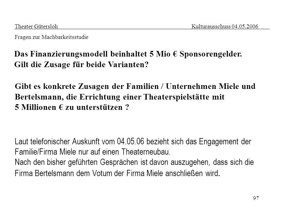 97 Theater Gütersloh Kulturausschuss 04.05.2006 Fragen zur Machbarkeitsstudie Das Finanzierungsmodell beinhaltet 5 Mio Sponsorengelder. Gilt die Zusag