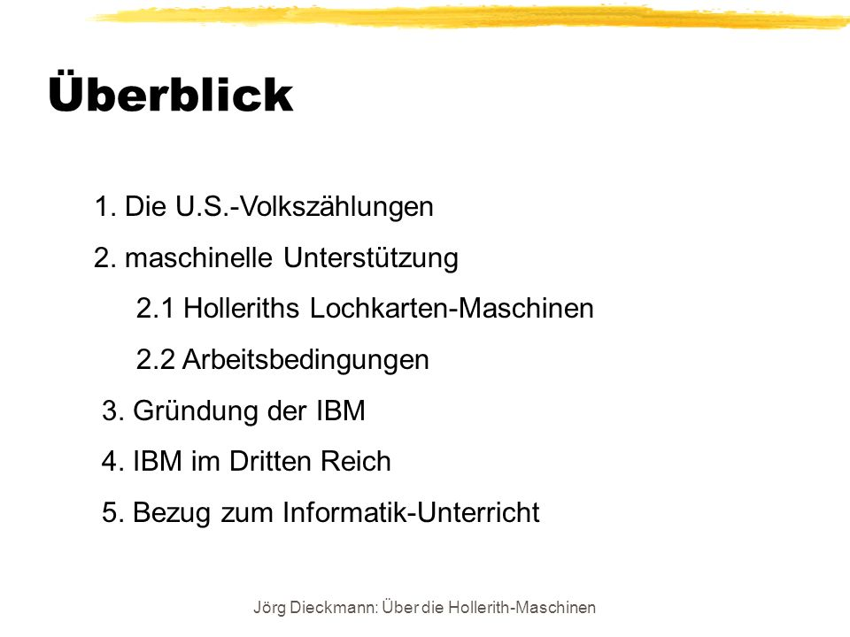 Jörg Dieckmann: Über die Hollerith-Maschinen Überblick 1. Die U.S.-Volkszählungen 2. maschinelle Unterstützung 2.1 Holleriths Lochkarten-Maschinen 2.2