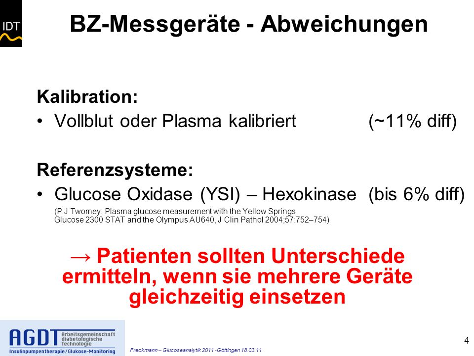Freckmann – Glucoseanalytik 2011 -Göttingen 18.03.11 4 BZ-Messgeräte - Abweichungen Kalibration: Vollblut oder Plasma kalibriert (~11% diff) Referenzsysteme: Glucose Oxidase (YSI) – Hexokinase (bis 6% diff) (P J Twomey: Plasma glucose measurement with the Yellow Springs Glucose 2300 STAT and the Olympus AU640, J Clin Pathol 2004;57:752–754) Patienten sollten Unterschiede ermitteln, wenn sie mehrere Geräte gleichzeitig einsetzen