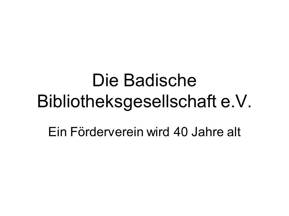 Gründung der Bibliotheksgesellschaft Die Badische Bibliotheksgesellschaft wurde am 4.