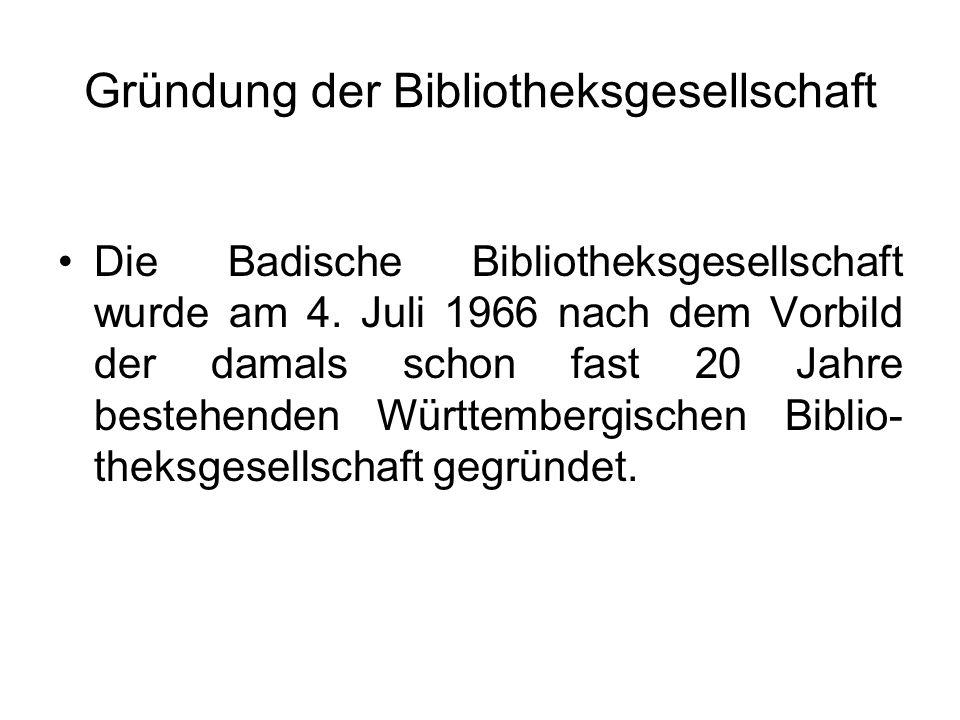 Gründung der Bibliotheksgesellschaft Die Badische Bibliotheksgesellschaft wurde am 4. Juli 1966 nach dem Vorbild der damals schon fast 20 Jahre besteh