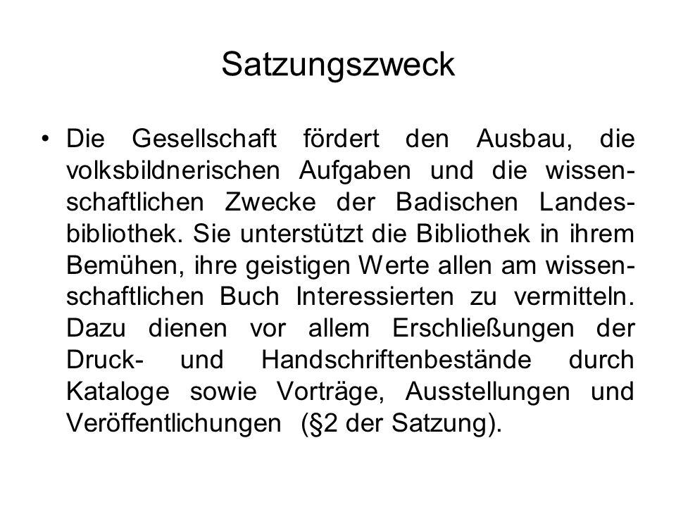 Satzungszweck Die Gesellschaft fördert den Ausbau, die volksbildnerischen Aufgaben und die wissen- schaftlichen Zwecke der Badischen Landes- bibliothe