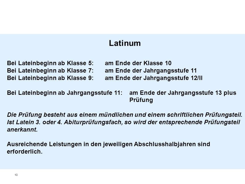 10 Latinum Bei Lateinbeginn ab Klasse 5: am Ende der Klasse 10 Bei Lateinbeginn ab Klasse 7:am Ende der Jahrgangsstufe 11 Bei Lateinbeginn ab Klasse 9:am Ende der Jahrgangsstufe 12/II Bei Lateinbeginn ab Jahrgangsstufe 11: am Ende der Jahrgangsstufe 13 plus Prüfung Die Prüfung besteht aus einem mündlichen und einem schriftlichen Prüfungsteil.
