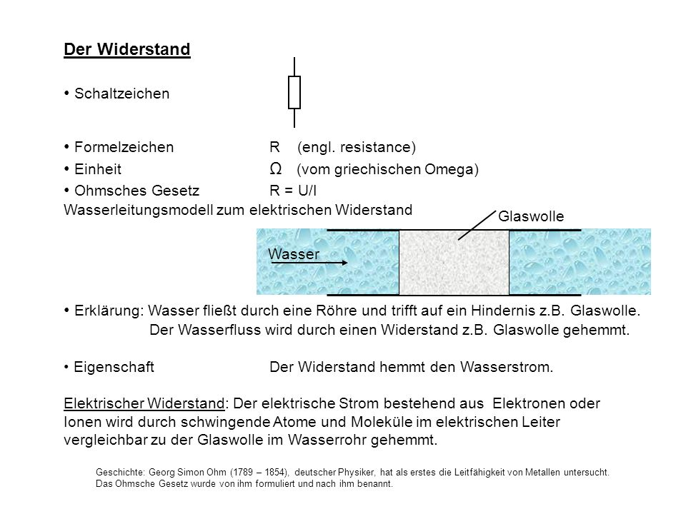 Der Widerstand Schaltzeichen Formelzeichen R (engl. resistance) Einheit Ω (vom griechischen Omega) Ohmsches Gesetz R = U/I Wasserleitungsmodell zum el